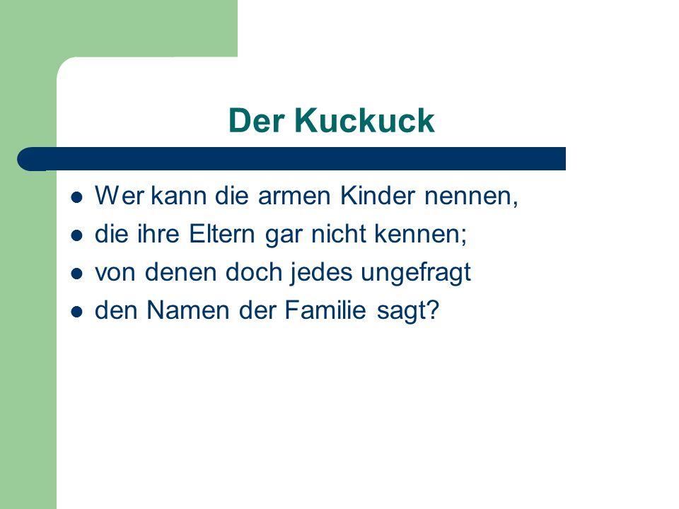Der Kuckuck Wer kann die armen Kinder nennen, die ihre Eltern gar nicht kennen; von denen doch jedes ungefragt den Namen der Familie sagt?