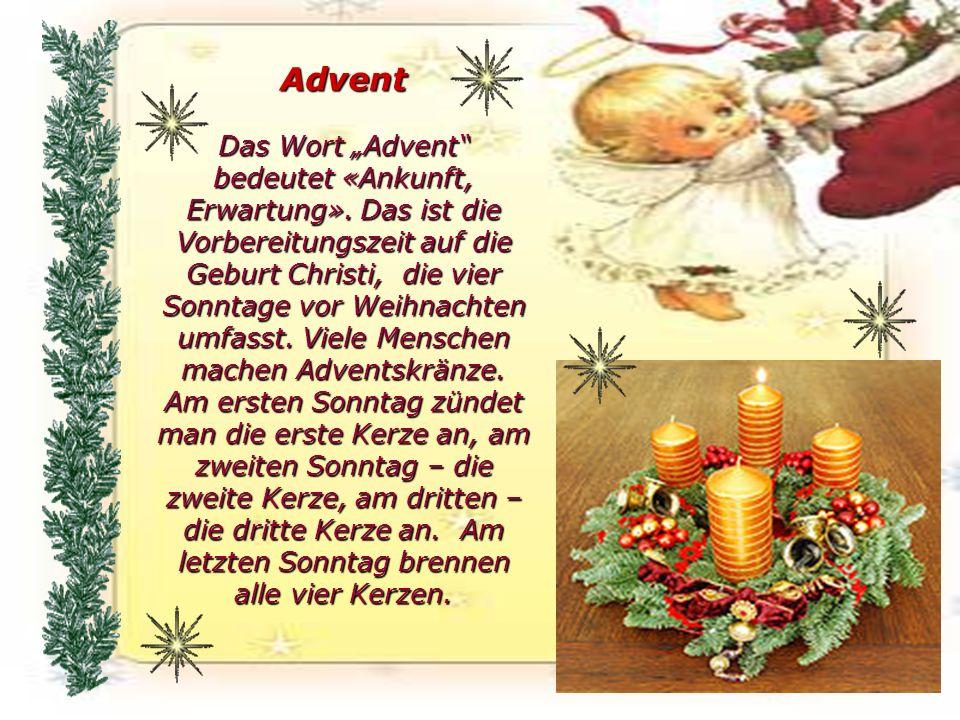 Advent Das Wort Advent bedeutet «Ankunft, Erwartung». Das ist die Vorbereitungszeit auf die Geburt Christi, die vier Sonntage vor Weihnachten umfasst.