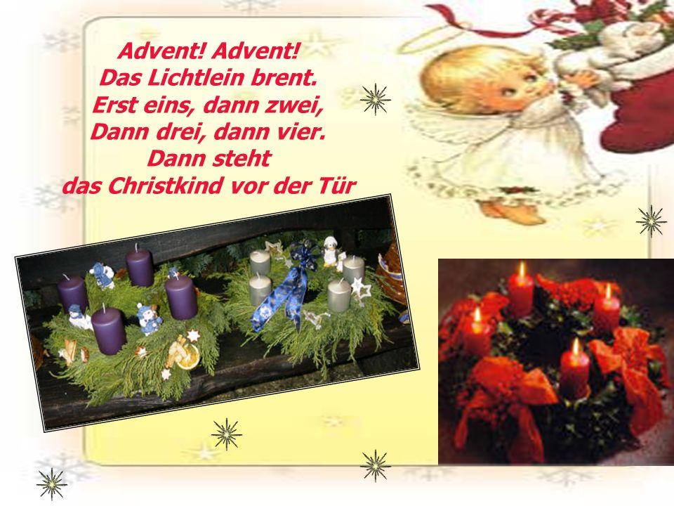 Advent! Advent! Das Lichtlein brent. Erst eins, dann zwei, Dann drei, dann vier. Dann steht das Christkind vor der Tür
