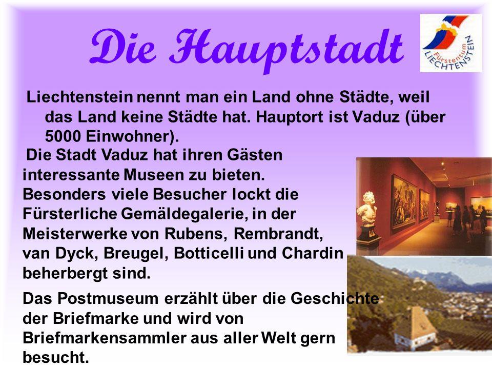 Die Hauptstadt Liechtenstein nennt man ein Land ohne Städte, weil das Land keine Städte hat. Hauptort ist Vaduz (über 5000 Einwohner). Die Stadt Vaduz
