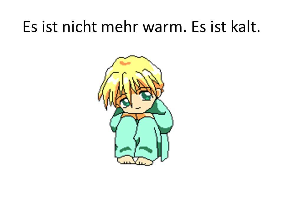Es ist nicht mehr warm. Es ist kalt.