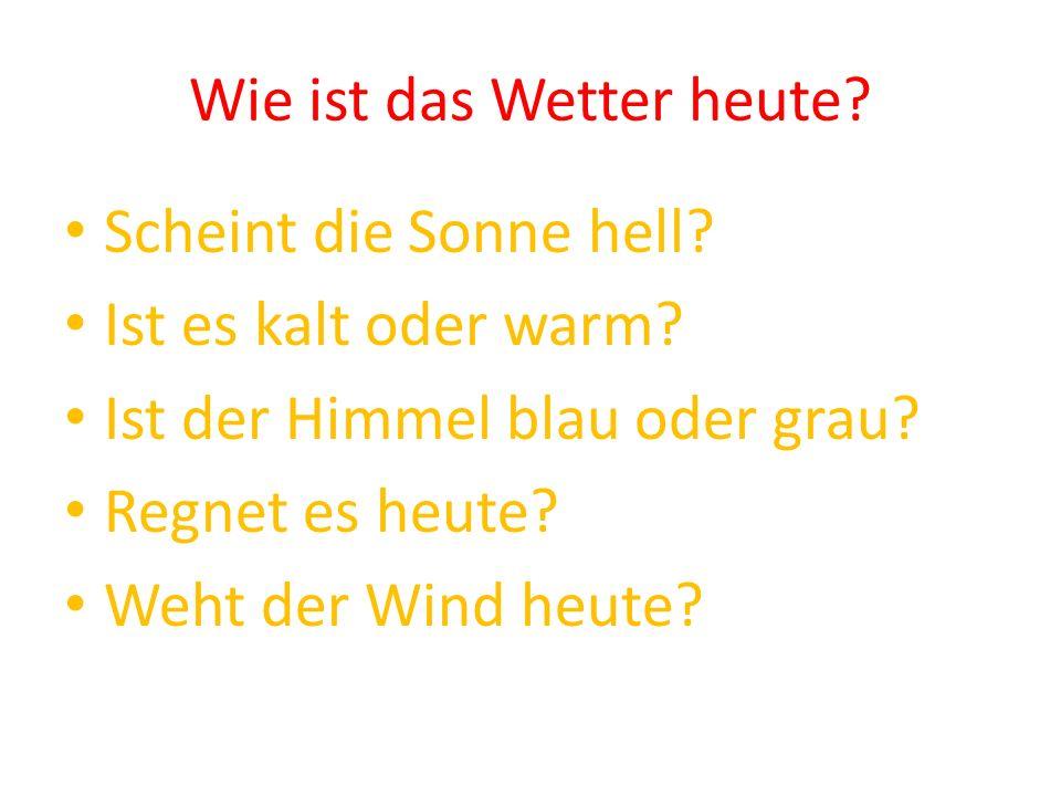 Wie ist das Wetter heute? Scheint die Sonne hell? Ist es kalt oder warm? Ist der Himmel blau oder grau? Regnet es heute? Weht der Wind heute?