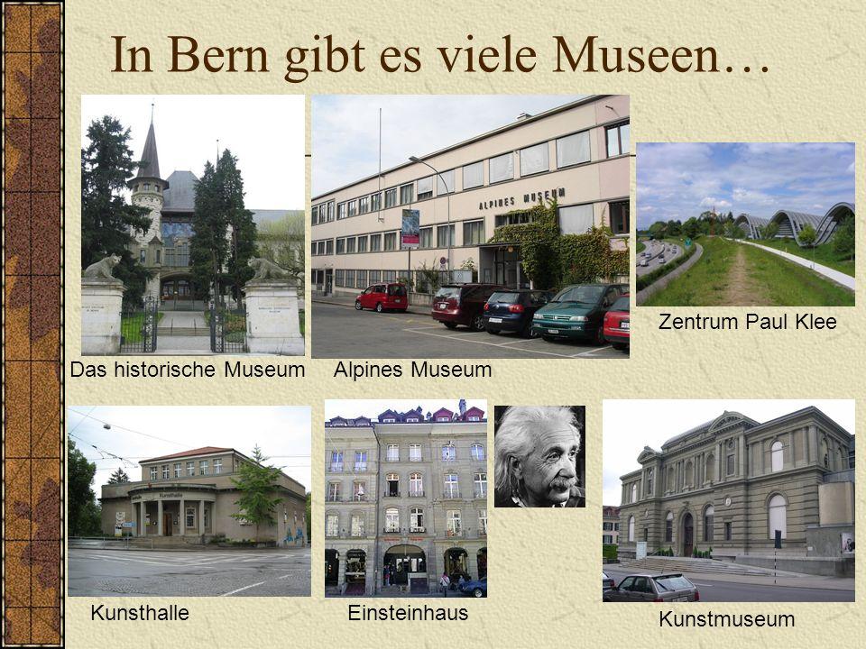 In Bern gibt es viele Museen… Das historische MuseumAlpines Museum KunsthalleEinsteinhaus Zentrum Paul Klee Kunstmuseum