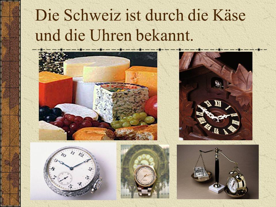 Die Schweiz ist durch die Käse und die Uhren bekannt.