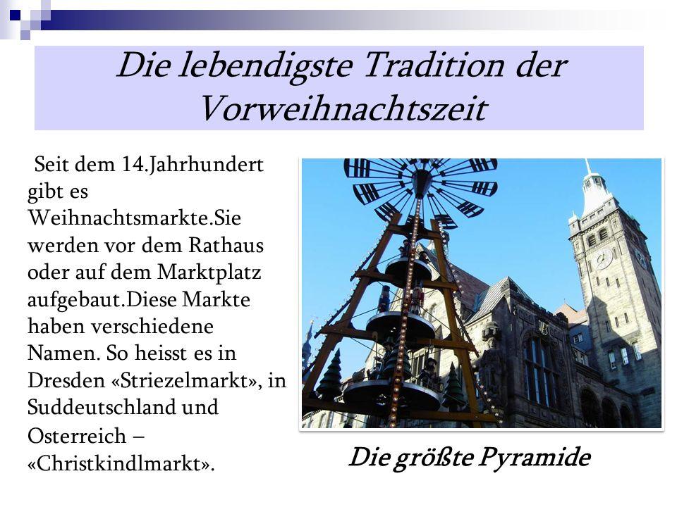 Die lebendigste Tradition der Vorweihnachtszeit Die größte Pyramide Seit dem 14.Jahrhundert gibt es Weihnachtsmarkte.Sie werden vor dem Rathaus oder auf dem Marktplatz aufgebaut.Diese Markte haben verschiedene Namen.
