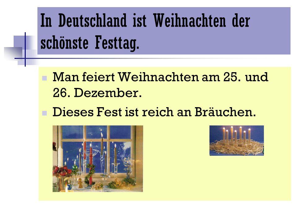 In Deutschland ist Weihnachten der schönste Festtag. Man feiert Weihnachten am 25. und 26. Dezember. Dieses Fest ist reich an Bräuchen.