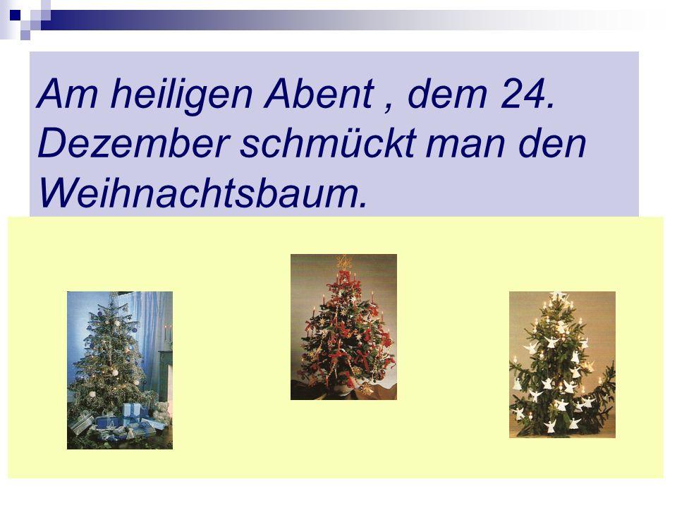 Am heiligen Abent, dem 24. Dezember schmückt man den Weihnachtsbaum.