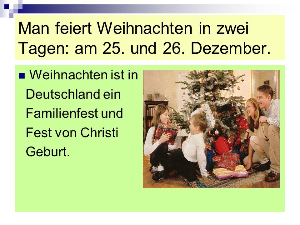 Man feiert Weihnachten in zwei Tagen: am 25. und 26. Dezember. Weihnachten ist in Deutschland ein Familienfest und Fest von Christi Geburt.