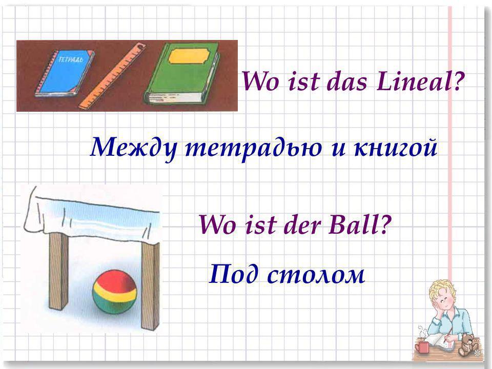 Между тетрадью и книгой Под столом Wo ist das Lineal? Wo ist der Ball?