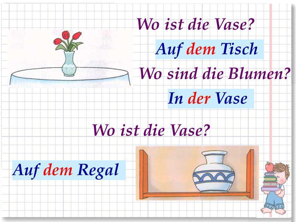 На столе На полке Wo ist die Vase? Auf dem Tisch Auf dem Regal Wo sind die Blumen? В вазе In der Vase