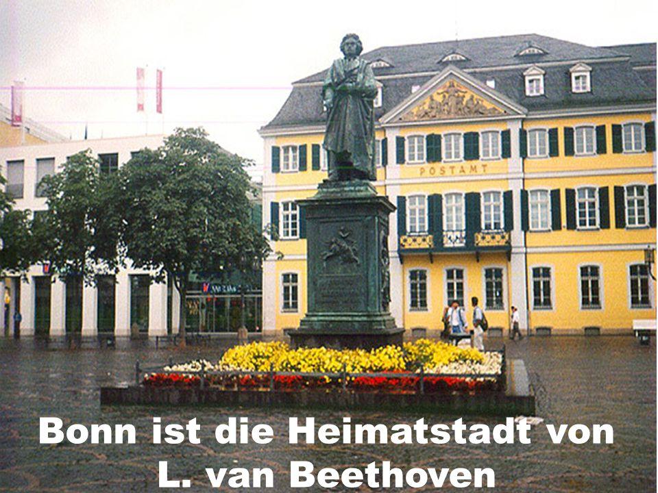 Bonn ist die Heimatstadt von L. van Beethoven