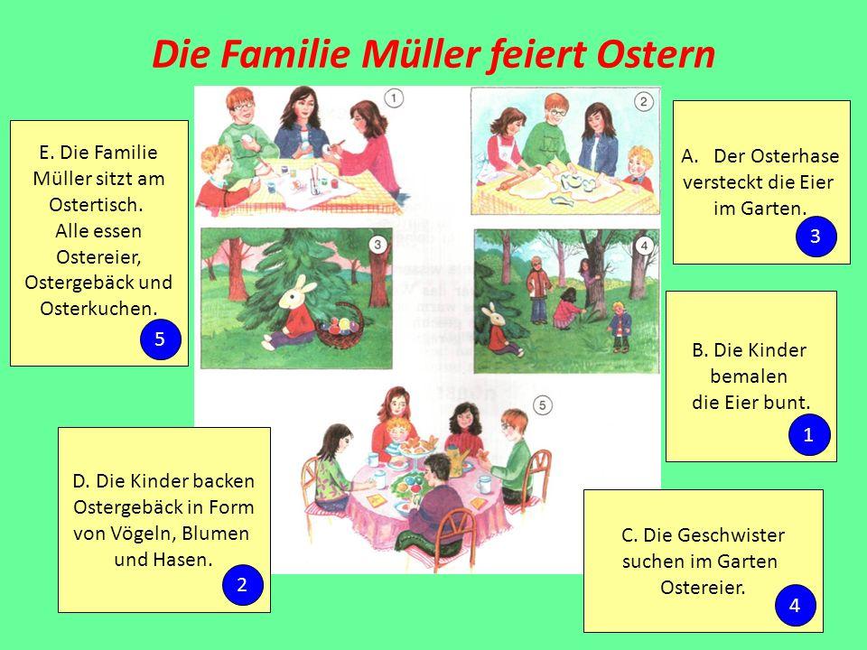 Die Familie Müller feiert Ostern A.Der Osterhase versteckt die Eier im Garten. B. Die Kinder bemalen die Eier bunt. C. Die Geschwister suchen im Garte
