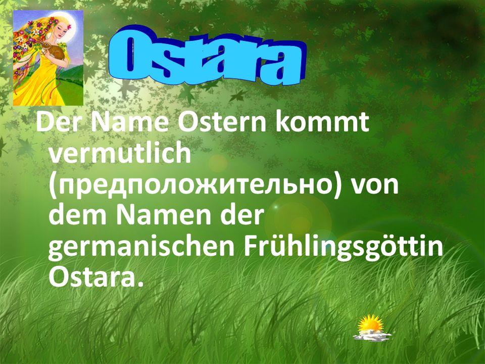 Der Name Ostern kommt vermutlich (предположительно) von dem Namen der germanischen Frühlingsgöttin Ostara.