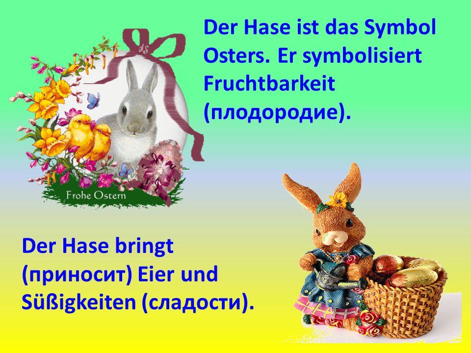Der Hase ist das Symbol Osters. Er symbolisiert Fruchtbarkeit (плодородие). Der Hase bringt (приносит) Eier und Süßigkeiten (сладости).
