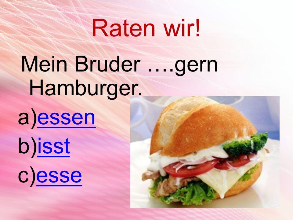 Raten wir! Mein Bruder ….gern Hamburger. a)essenessen b)isstisst c)esseesse