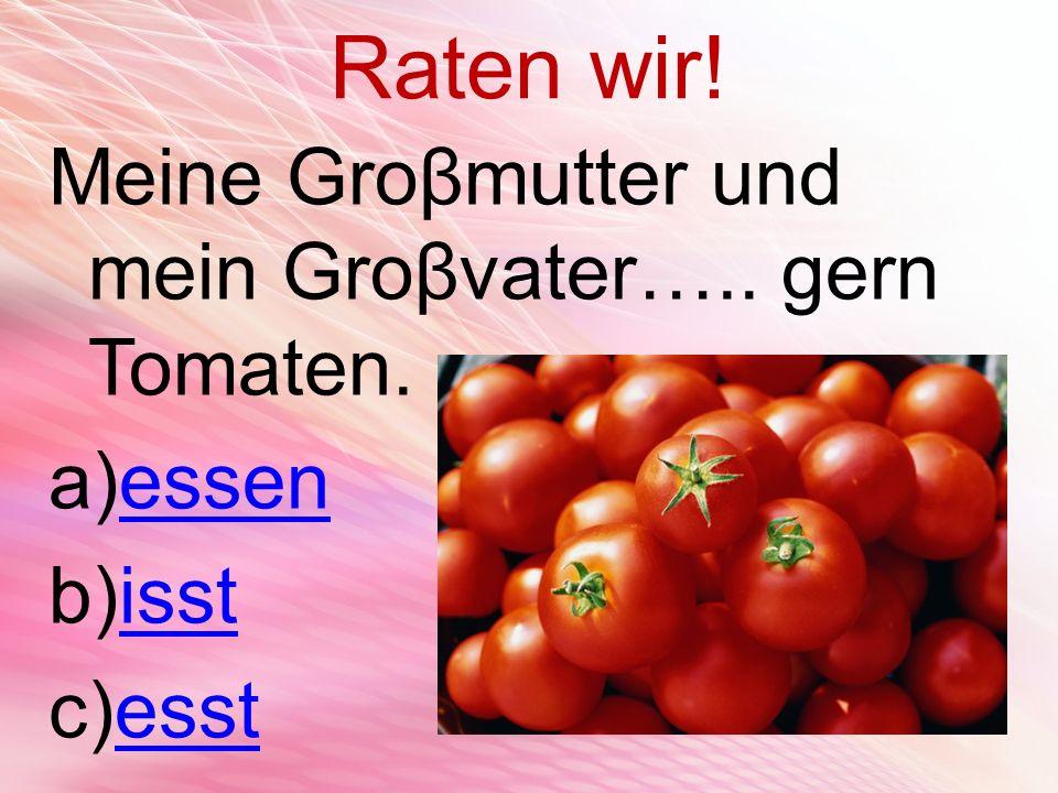 Raten wir! Meine Groβmutter und mein Groβvater….. gern Tomaten. a)essenessen b)isstisst c)esstesst