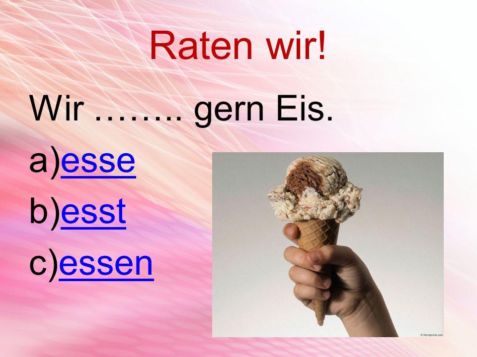 Raten wir! Wir …….. gern Eis. a)esseesse b)esstesst c)essenessen