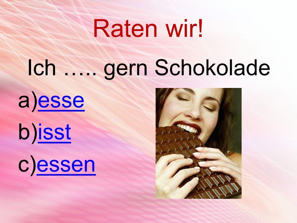 Raten wir! Ich ….. gern Schokolade a)esseesse b)isstisst c)essenessen
