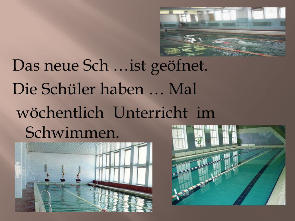 Das neue Sch …ist geöfnet. Die Schüler haben … Mal wöchentlich Unterricht im Schwimmen.