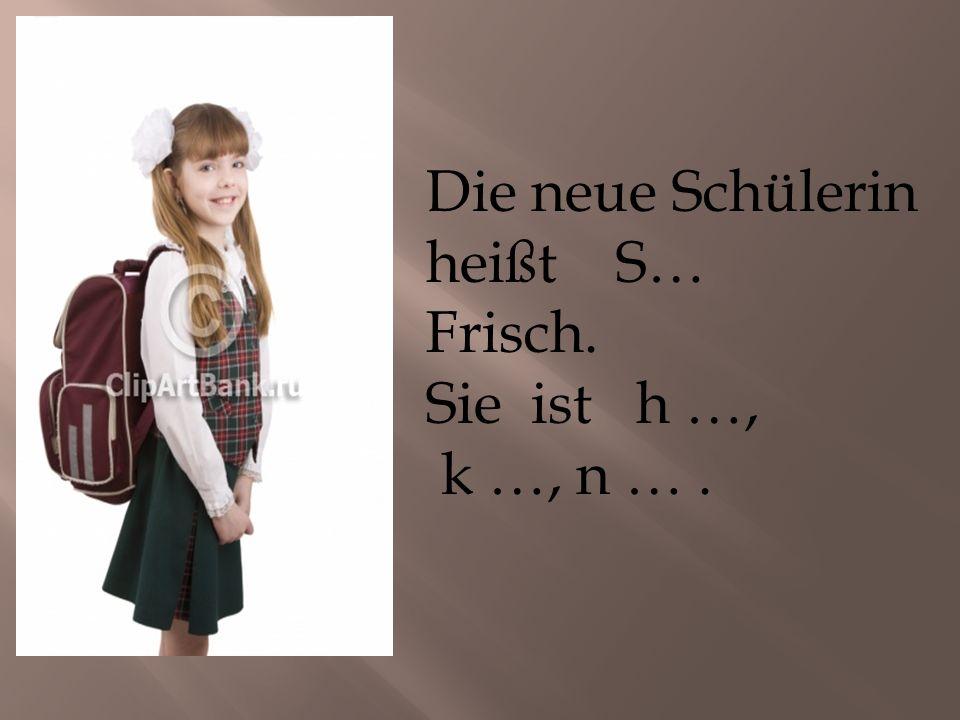 Die neue Schülerin heißt S… Frisch. Sie ist h …, k …, n ….