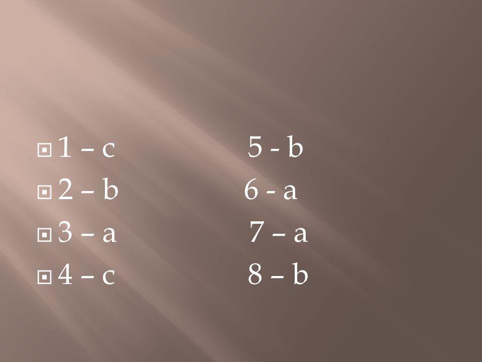 1 – c 5 - b 2 – b 6 - a 3 – a 7 – a 4 – c 8 – b