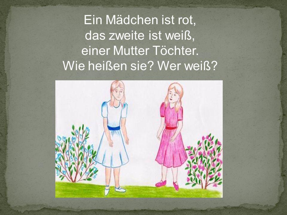 Ein Mädchen ist rot, das zweite ist weiß, einer Mutter Töchter. Wie heißen sie? Wer weiß?