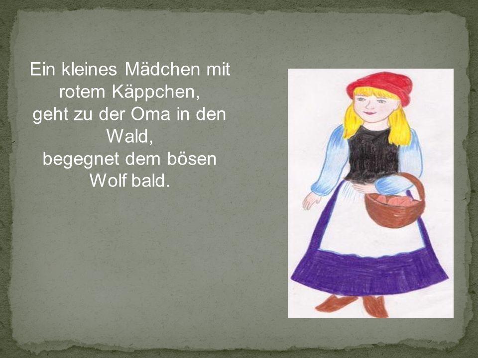 Ein kleines Mädchen mit rotem Käppchen, geht zu der Oma in den Wald, begegnet dem bösen Wolf bald.