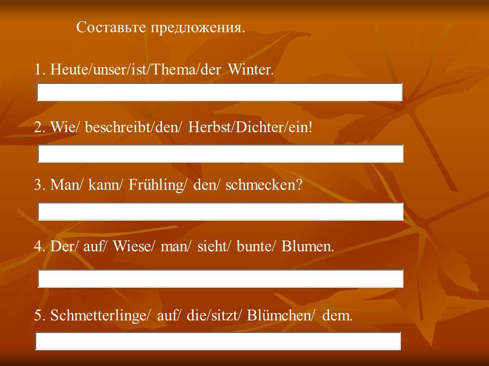 Составьте предложения. 1. Heute/unser/ist/Thema/der Winter. 2. Wie/ beschreibt/den/ Herbst/Dichter/ein! 3. Man/ kann/ Frühling/ den/ schmecken? 4. Der