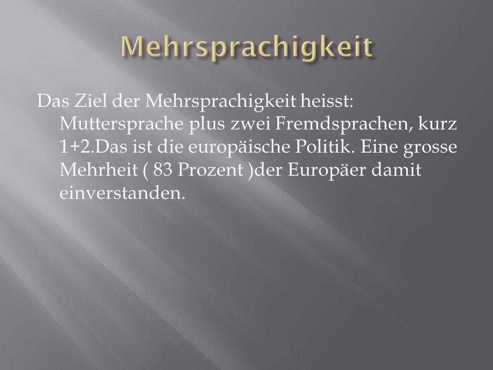 Das Ziel der Mehrsprachigkeit heisst: Muttersprache plus zwei Fremdsprachen, kurz 1+2.Das ist die europäische Politik. Eine grosse Mehrheit ( 83 Proze