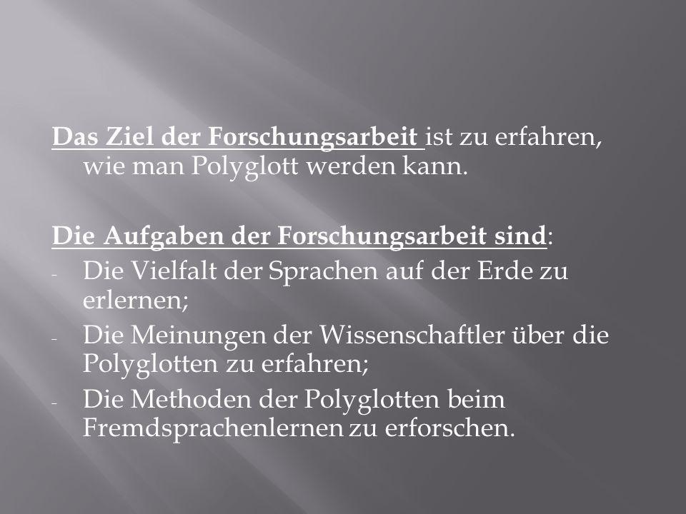 Das Ziel der Forschungsarbeit ist zu erfahren, wie man Polyglott werden kann.