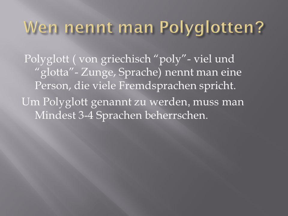 Polyglott ( von griechisch poly- viel und glotta- Zunge, Sprache) nennt man eine Person, die viele Fremdsprachen spricht. Um Polyglott genannt zu werd
