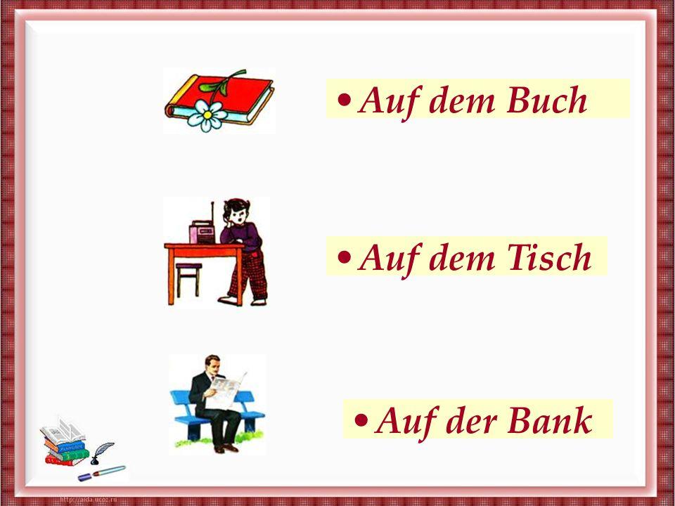 На книге На столе На скамейке Auf dem Buch Auf dem Tisch Auf der Bank