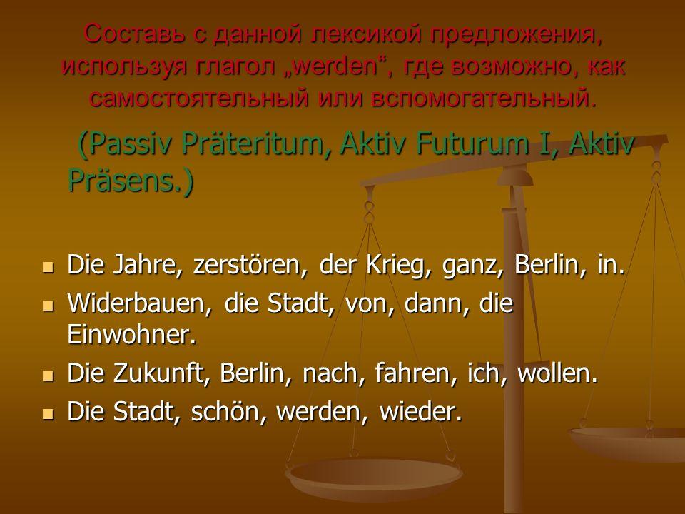 Составь с данной лексикой предложения, используя глагол werden, где возможно, как самостоятельный или вспомогательный. (Passiv Präteritum, Aktiv Futur