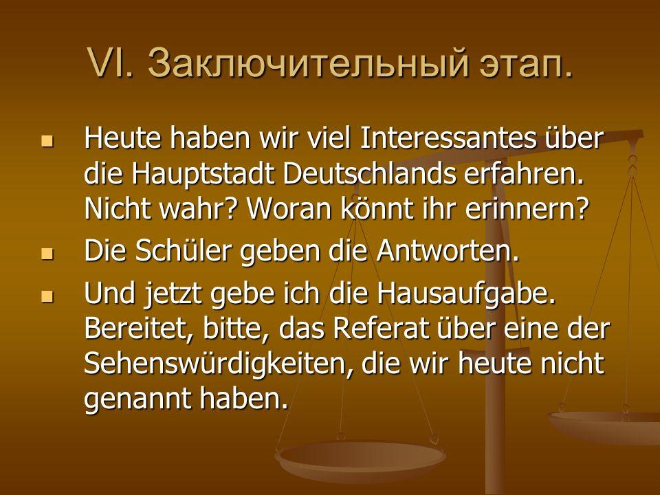 VI. Заключительный этап. Heute haben wir viel Interessantes über die Hauptstadt Deutschlands erfahren. Nicht wahr? Woran könnt ihr erinnern? Heute hab