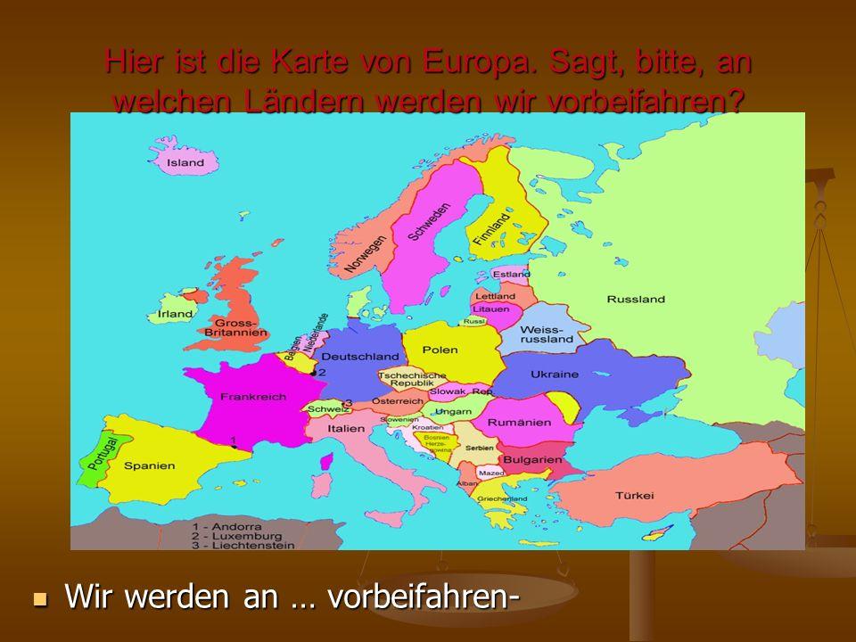 Hier ist die Karte von Europa. Sagt, bitte, an welchen Ländern werden wir vorbeifahren? Wir werden an … vorbeifahren-