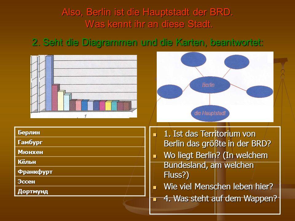 Also, Berlin ist die Hauptstadt der BRD. Was kennt ihr an diese Stadt. 2. Seht die Diagrammen und die Karten, beantwortet: 1. Ist das Territorium von