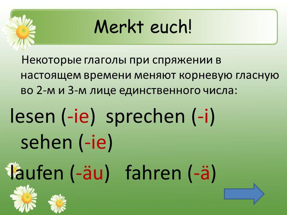 Merkt euch! Некоторые глаголы при спряжении в настоящем времени меняют корневую гласную во 2-м и 3-м лице единственного числа: lesen (-ie) sprechen (-