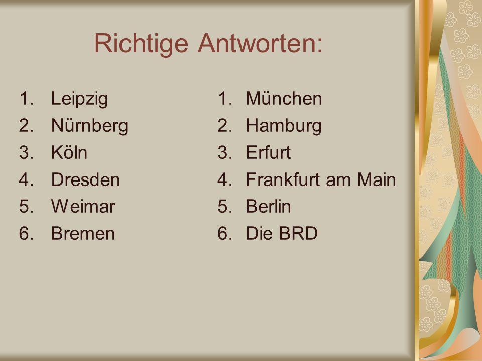 Richtige Antworten: 1.Leipzig 2.Nürnberg 3.Köln 4.Dresden 5.Weimar 6.Bremen 1.München 2.Hamburg 3.Erfurt 4.Frankfurt am Main 5.Berlin 6.Die BRD