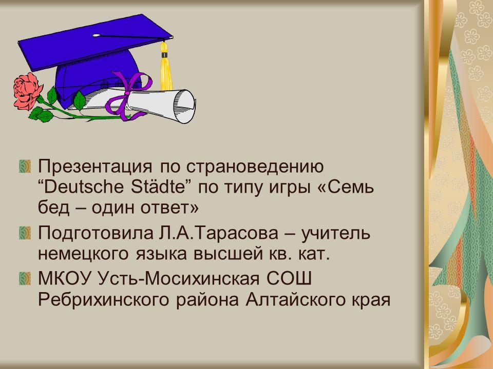 Презентация по страноведениюDeutsche Städte по типу игры «Семь бед – один ответ» Подготовила Л.А.Тарасова – учитель немецкого языка высшей кв.
