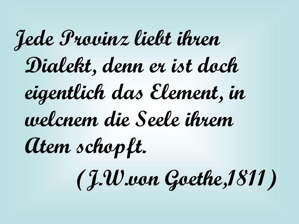 Jede Provinz liebt ihren Dialekt, denn er ist doch eigentlich das Element, in welcnem die Seele ihrem Atem schopft. (J.W.von Goethe,1811)