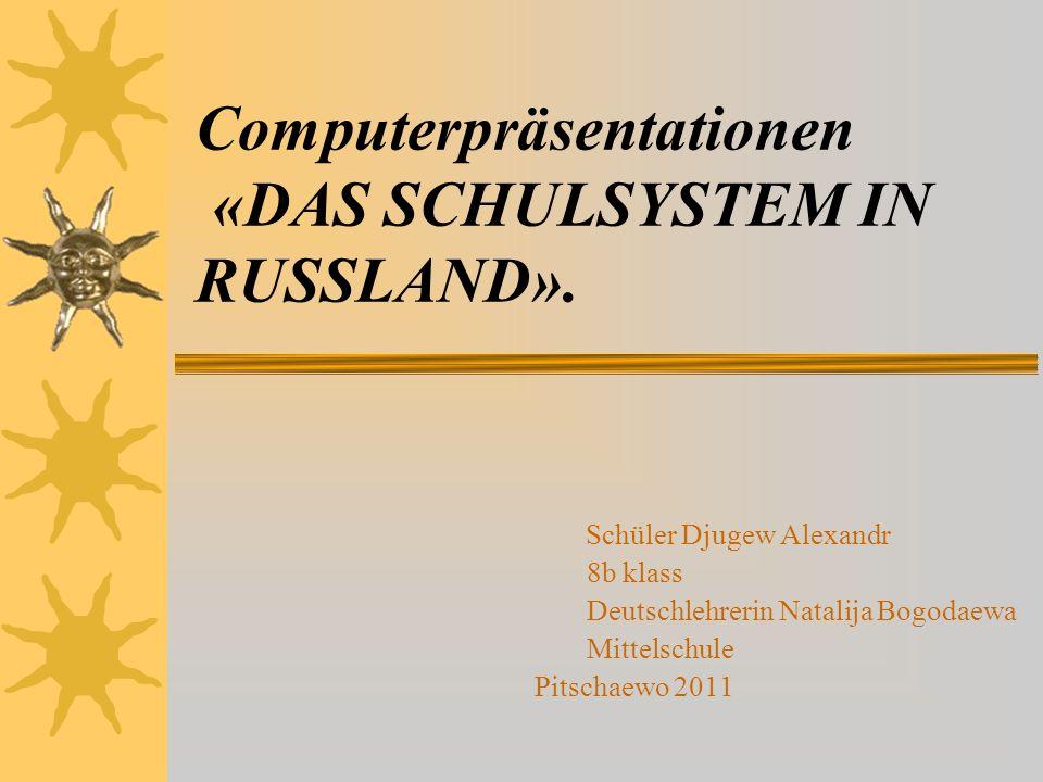 Computerpräsentationen «DAS SCHULSYSTEM IN RUSSLAND». Schüler Djugew Alexandr 8b klass Deutschlehrerin Natalija Bogodaewa Mittelschule Pitschaewo 2011