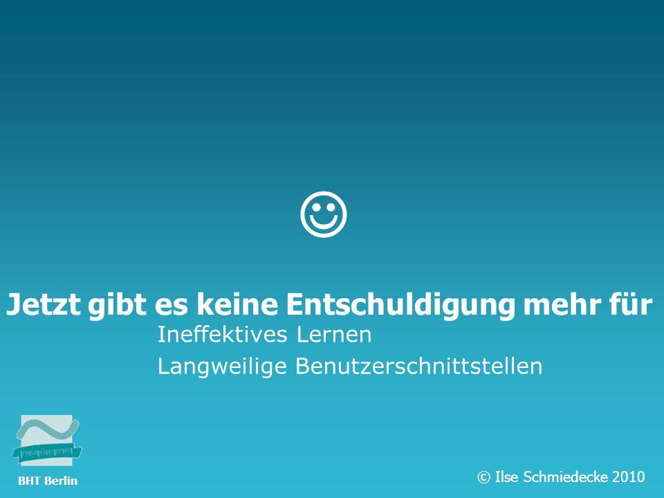 TFH Berlin Jetzt gibt es keine Entschuldigung mehr für Ineffektives Lernen Langweilige Benutzerschnittstellen © Ilse Schmiedecke 2010 BHT Berlin