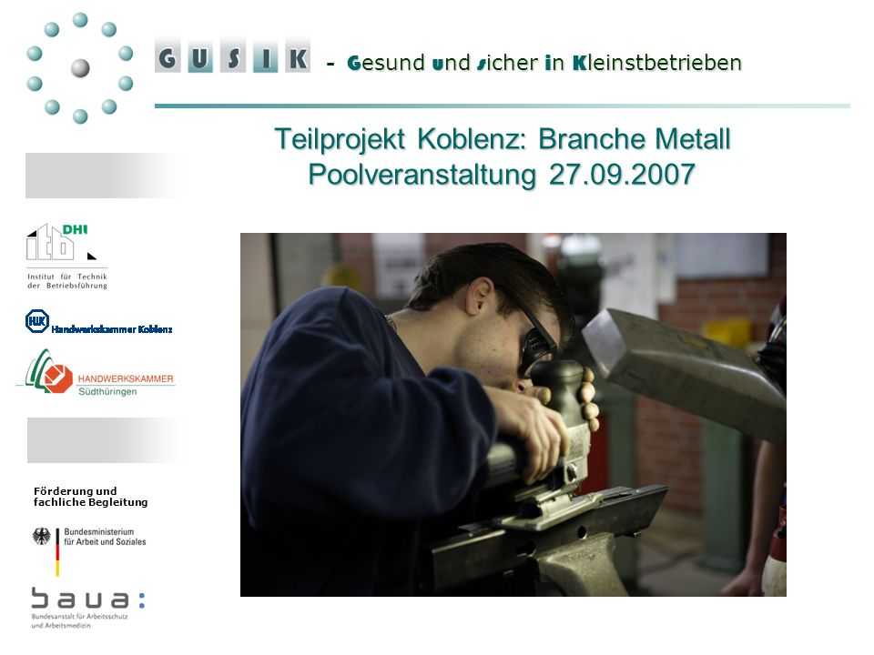 G esund u nd s icher i n K leinstbetrieben - G esund u nd s icher i n K leinstbetrieben Förderung und fachliche Begleitung Teilprojekt Koblenz: Branche Metall Poolveranstaltung 27.09.2007