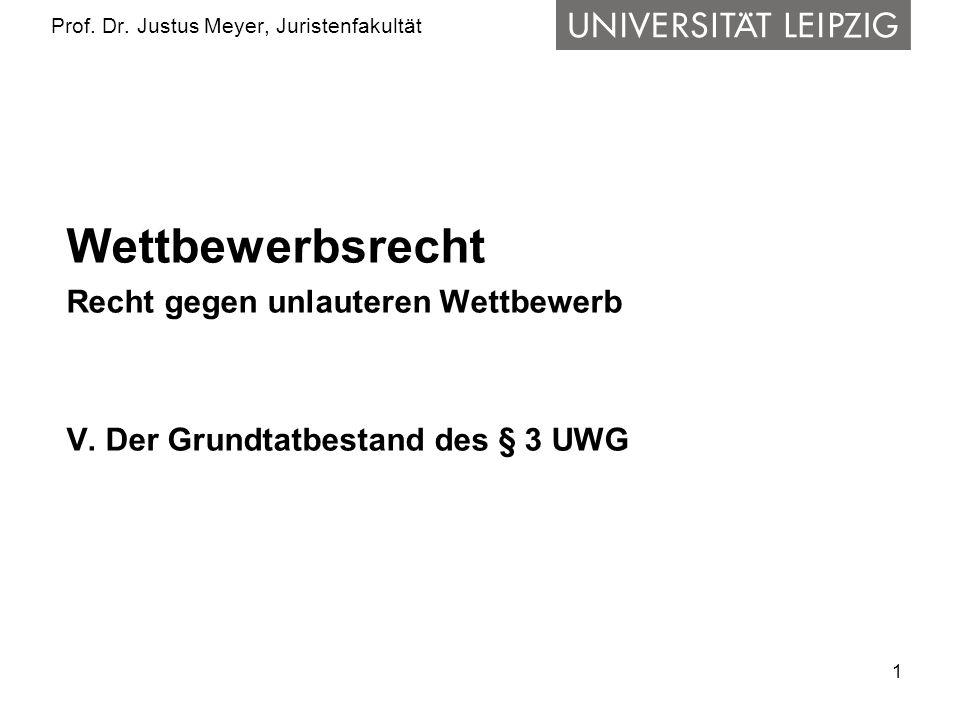 1 Prof. Dr. Justus Meyer, Juristenfakultät Wettbewerbsrecht Recht gegen unlauteren Wettbewerb V. Der Grundtatbestand des § 3 UWG