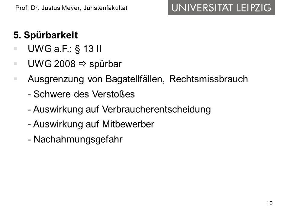 10 Prof. Dr. Justus Meyer, Juristenfakultät 5. Spürbarkeit UWG a.F.: § 13 II UWG 2008 spürbar Ausgrenzung von Bagatellfällen, Rechtsmissbrauch - Schwe