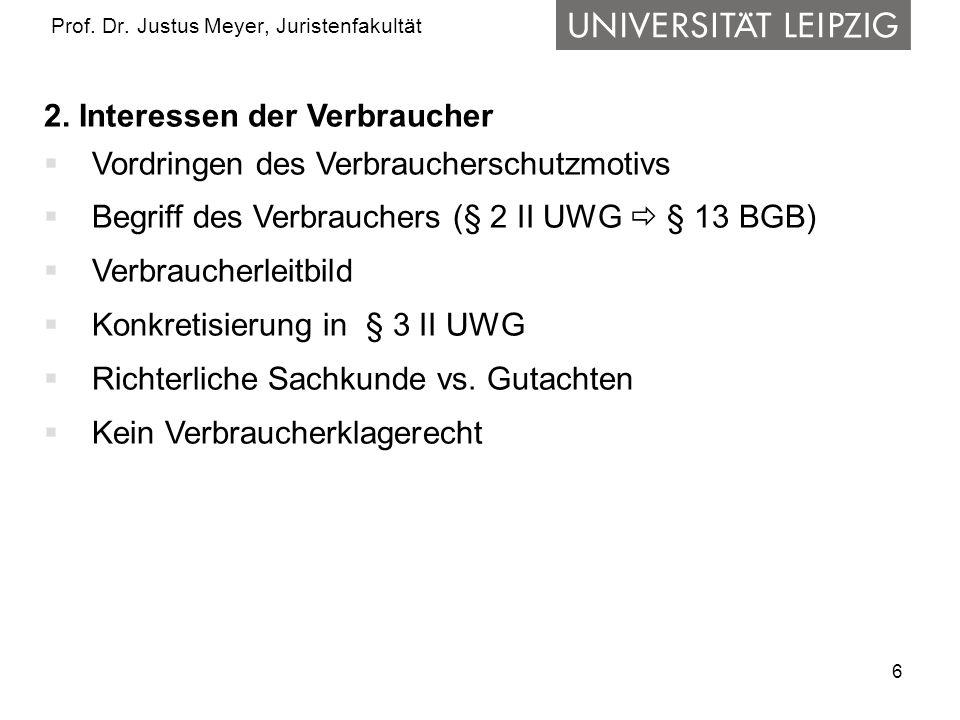 6 Prof. Dr. Justus Meyer, Juristenfakultät 2. Interessen der Verbraucher Vordringen des Verbraucherschutzmotivs Begriff des Verbrauchers (§ 2 II UWG §