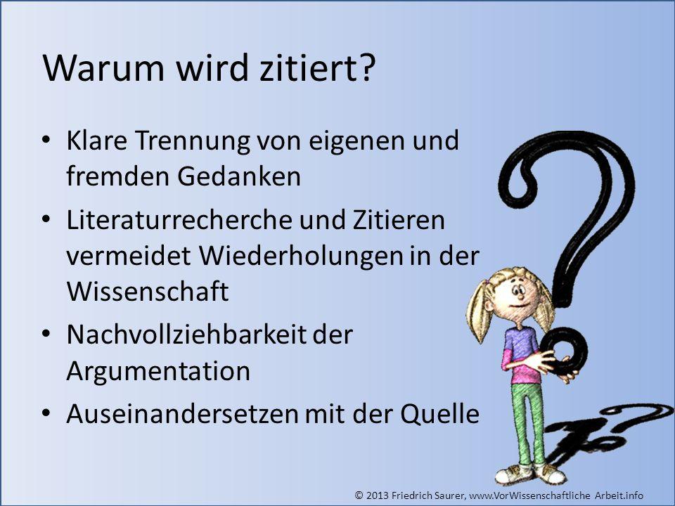 © 2013 Friedrich Saurer, www.VorWissenschaftliche Arbeit.info Warum wird zitiert? Klare Trennung von eigenen und fremden Gedanken Literaturrecherche u