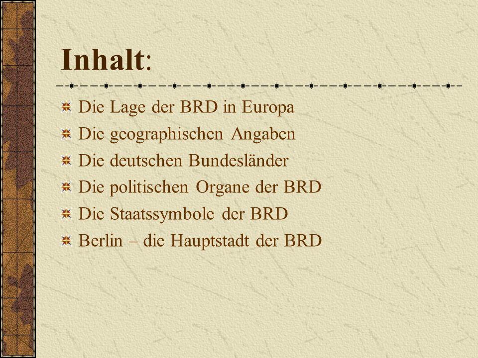Inhalt: Die Lage der BRD in Europa Die geographischen Angaben Die deutschen Bundesländer Die politischen Organe der BRD Die Staatssymbole der BRD Berlin – die Hauptstadt der BRD