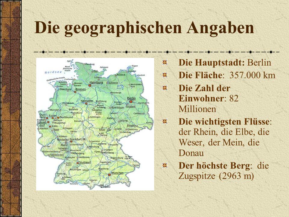 Die geographischen Angaben Die Hauptstadt: Berlin Die Fläche: 357.000 km Die Zahl der Einwohner: 82 Millionen Die wichtigsten Flüsse: der Rhein, die Elbe, die Weser, der Mein, die Donau Der höchste Berg: die Zugspitze (2963 m)
