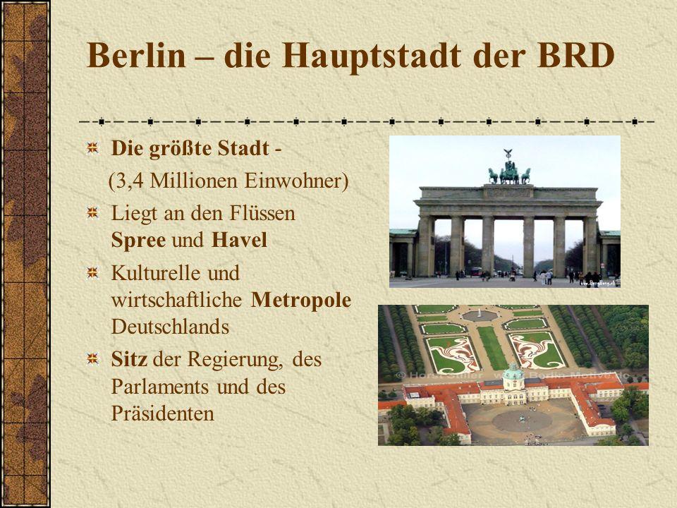Berlin – die Hauptstadt der BRD Die größte Stadt - (3,4 Millionen Einwohner) Liegt an den Flüssen Spree und Havel Kulturelle und wirtschaftliche Metropole Deutschlands Sitz der Regierung, des Parlaments und des Präsidenten